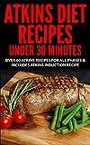Atkins Diet: Atkins Recipes Under 30 Minutes - Over 60 Atkins Recipes For All Phases & Includes Atkins Induction Recipe (atkins, atkins diet, atkins diet ... weight loss, paleo, gluten free, diet plan)