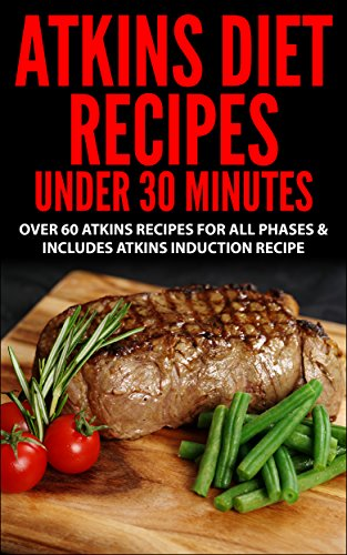 Atkins Diet: Atkins Recipes Under 30 Minutes - Over 60 Atkins Recipes For All Phases & Includes Atkins Induction Recipe (atkins, atkins diet, atkins diet ... weight loss, paleo, gluten free, diet plan) by Alex Rues