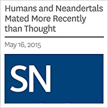 Humans and Neandertals Mated More Recently than Thought (       UNABRIDGED) by Tina Hesman Saey Narrated by Mark Moran