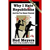 Why I Hate Republicans: And the Fox News Channel ~ Bud Meyers