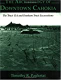 The Archaeology of Downtown Cahokia: The Tract 15A and Dunham Tract Exavations (Studies in Archaeology, No. 1) (0964488140) by Timothy Pauketat
