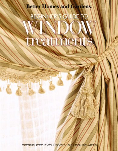 Better Homes and Gardens: Beginner's Guide to Window Treatments  (Leisure Arts #4309) (Better Homes and Gardens Creative Collection) PDF