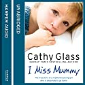 I Miss Mummy: The true story of a frightened young girl who is desperate to go home Hörbuch von Cathy Glass Gesprochen von: Denica Fairman