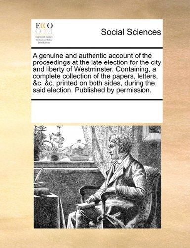 A genuine and authentic account of the proceedings at the late election for the city and liberty of Westminster. Containing, a complete collection of ... the said election. Published by permission.