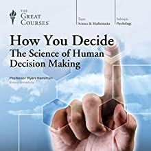 How You Decide: The Science of Human Decision Making Lecture by  The Great Courses Narrated by Professor Ryan Hamilton