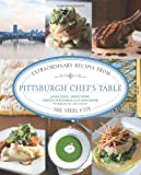 Pittsburgh Chefs Table: Extraordinary Recipes from the Steel City