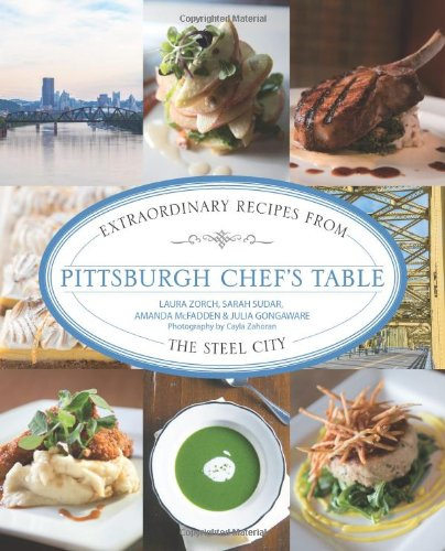Pittsburgh Chef's Table: Extraordinary Recipes from the Steel City by Sarah Sudar, Julia Gongaware, Amanda McFadden, Laura Zorch