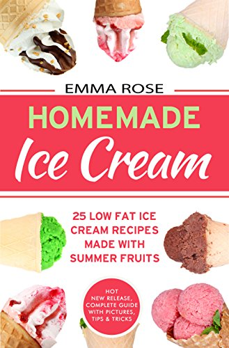 Homemade Ice Book: 25 Low Fat Ice Cream Recipes Made With Summer Fruits by Emma Rose