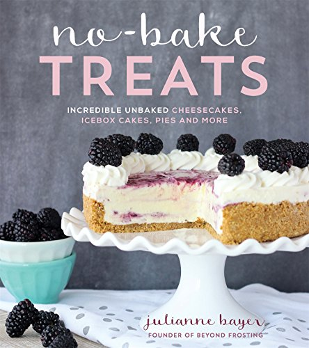 No-Bake Treats: Incredible Unbaked Cheesecakes, Icebox Cakes, Pies and More by Julianne Bayer