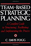 Team-Based Strategic Planning: A Complete Guide to Structuring, Facilitating and Implementing the Process