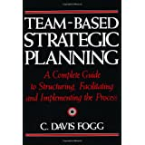 Team-Based Strategic Planning: A Complete Guide to Structuring, Facilitating and Implementing the Process ~ C. Davis Fogg