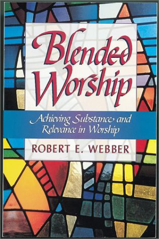 Blended Worship: Achieving Substance and Relevance in Worship, ROBERT E. WEBBER