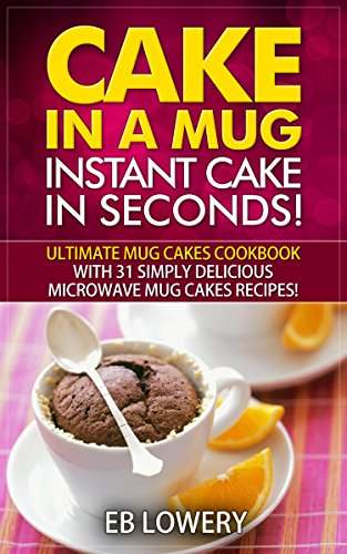 Cake in a Mug: Instant Cake in Seconds! Ultimate Mug Cakes Cookbook with 31 Simply Delicious Microwave Mug Cakes Recipes! (Microwave Desserts, Mug Cake Book) by EB Lowery