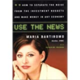 Use The News: How To Separate the Noise from the Investment Nuggets and Make Money in Any Economy ~ Maria Bartiromo