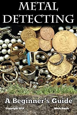 Metal Detecting: A Beginner's Guide: to Mastering the Greatest Hobby In the World par Mark Smith
