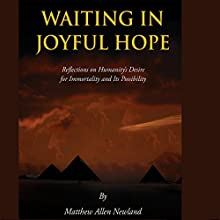 Waiting in Joyful Hope: Reflections on Humanity's Desire for Immortality and Its Possibility (       UNABRIDGED) by Matthew Allen Newland Narrated by Sean Schroeder