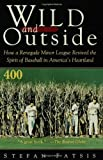 Wild and Outside: How a Renegade Minor League Revived the Spirit of Baseball in America's Heartland (0802774970) by Fatsis, Stefan