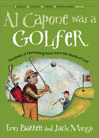 Al Capone Was a Golfer: Hundreds of Fascinating Facts from the World of Golf (Total Riveting Utterly Entertaining Trivia Series), Erin Barrett, Jack Mingo