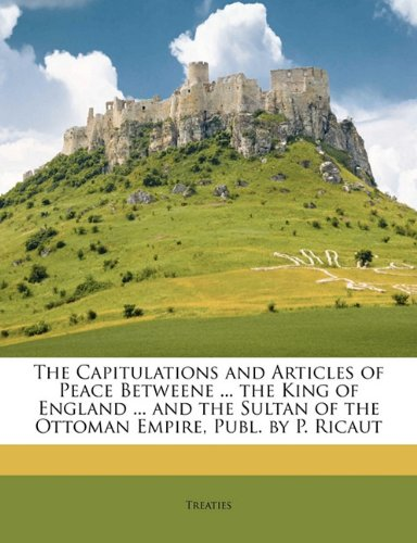 The Capitulations and Articles of Peace Betweene ... the King of England ... and the Sultan of the Ottoman Empire, Publ. by P. Ricaut