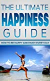 Happiness: The Ultimate Happiness Guide- How to Be Happy and Enjoy Every Day