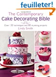 The Contemporary Cake Decorating Bible: Creative Techniques, Resh Inspiration, Stylish Designs