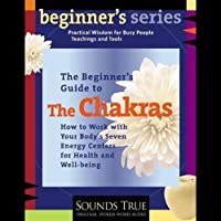 The Beginner's Guide to The Chakras: How to Work with Your Body's Seven Energy Centers for Health and Well-Being  by Anodea Judith Narrated by Anodea Judith