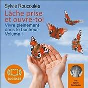 Lâche prise et ouvre-toi (Vivre pleinement dans le bonheur 1) | Sylvie Roucoules