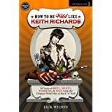 How to be Wild Like Keith Richards (50 Years of Riffs, Spliffs, Snorting & Soul from the Original Wild Man of...
