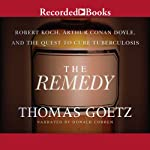 The Remedy: Robert Koch, Arthur Conan Doyle, and the Quest to Cure Tuberculosis (       UNABRIDGED) by Thomas Goetz Narrated by Donald Corren
