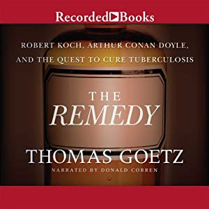 The Remedy: Robert Koch, Arthur Conan Doyle, and the Quest to Cure Tuberculosis | [Thomas Goetz]