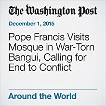 Pope Francis Visits Mosque in War-Torn Bangui, Calling for End to Conflict (       UNABRIDGED) by Kevin Sieff Narrated by Sam Scholl