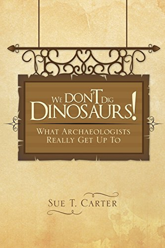 We Don't Dig Dinosaurs!: What Archaeologists Really Get Up To