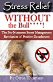 Stress Relief Without the Bull: The No-Nonsense Stress Management Revolution of Positive Detachment (Developed Life Health and Wellness Series, Stress ... Stress Reduction, Stop Stress, Cure Stress)