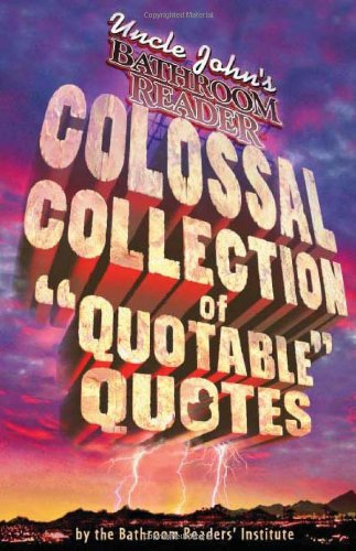 Uncle John's Bathroom Reader Colossal Collection of Quotable Quotes: The Best Quote Book Ever