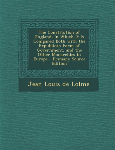 The Constitution of England: In Which It Is Compared Both with the Republican Form of Government, and the Other Monarchies in Europe