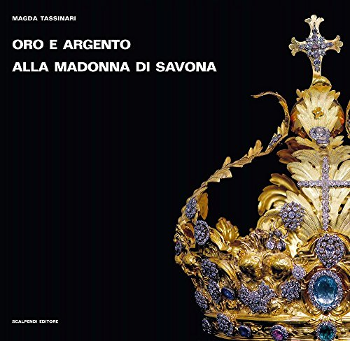 Oro e argento alla Madonna di Savona. Doni preziosi da Roma e da Parigi. Ediz. illustrata