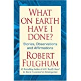What On Earth Have I Done?: Stories, Observations, and Affirmations ~ Robert Fulghum