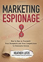Marketing Espionage: How to Spy on Yourself, Your Prospects and Your Competitors to Dominate Online Front Cover