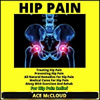 Hip Pain: Treating Hip Pain, Preventing Hip Pain, All Natural Remedies for Hip Pain, Medical Cures for Hip Pain, Along with Exercises and Rehab for Hip Pain Relief (       UNABRIDGED) by Ace McCloud Narrated by Joshua Mackey