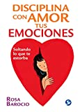 Rosa Barocio Disciplina Con Amor Tus Emociones: Soltando Lo Que Te Estorba