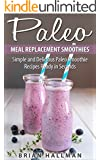 Paleo Meal Replacement Smoothies: Simple and Delicious Paleo Smoothie Recipes Ready in Seconds