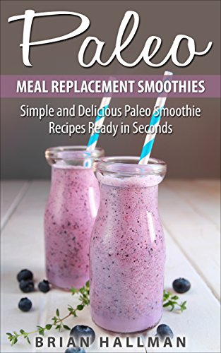 Paleo Meal Replacement Smoothies: Simple and Delicious Paleo Smoothie Recipes Ready in Seconds by Brian Hallman
