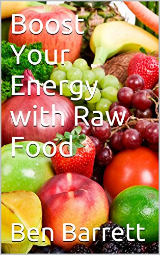 Boost Your Energy with Raw Food by Ben Barrett