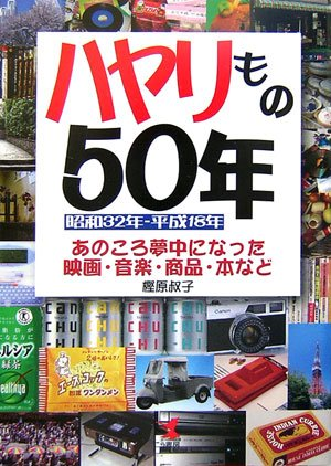 ハヤリもの50年―昭和32年‐平成18年 あのころ夢中になった映画・音楽・商品・本など