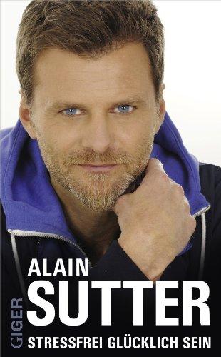 Stressfrei Glücklich Sein das Buch von Alain Sutter - Preis vergleichen und online kaufen
