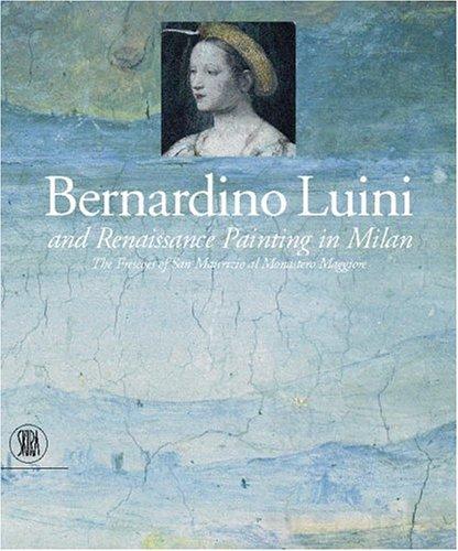 Bernardino Luini and Renaissance Painting in Milan: The Frescoes of San Maurizio al Monastero Maggiore: The Frescoes of San Maurizio Al Monastero Maggiore in Milan