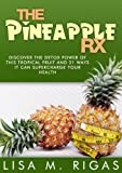 The Pineapple RX: Discover The Detox Power Of This Tropical Fruit And 21 Ways it Can Supercharge Your Health