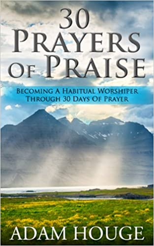 30 Prayers Of Praise: Becoming A Habitual Worshipper Through 30 Days Of Prayer