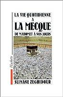 La Vie quotidienne a la Mecque de Mahomet à nos jours