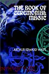 The Book of Ceremonial Magic: The Secret Tradition in Goetia, including the rites and mysteries of Goetic theurgy, sorcery and infernal necromancy (Kegan Paul Library of Arcana)